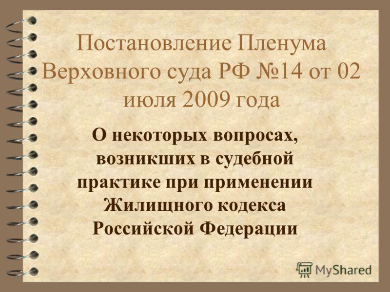 Постановление Пленума Верховного суда РФ 14 от 02 июля 2009 года О некоторых вопросах, возникших в судебной практике при применении Жилищного кодекса Российской Федерации