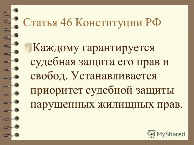 Статья 46 Конституции РФ 4 Каждому гарантируется судебная защита его прав и свобод. Устанавливается приоритет судебной защиты нарушенных жилищных прав.