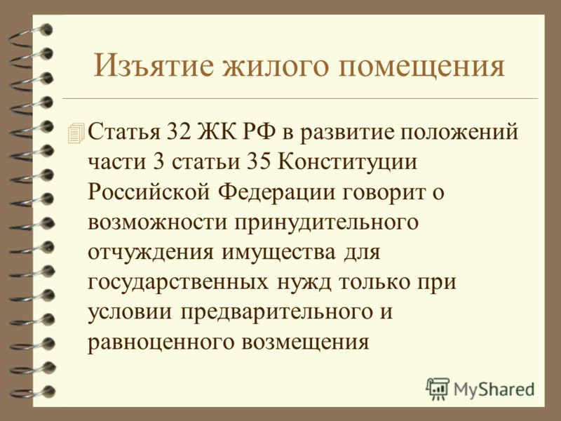 Изъятие жилого помещения 4 Статья 32 ЖК РФ в развитие положений части 3 статьи 35 Конституции Российской Федерации говорит о возможности принудительного отчуждения имущества для государственных нужд только при условии предварительного и равноценного