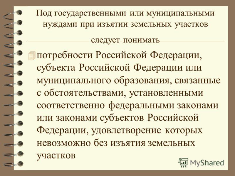 Под государственными или муниципальными нуждами при изъятии земельных участков следует понимать 4 потребности Российской Федерации, субъекта Российской Федерации или муниципального образования, связанные с обстоятельствами, установленными соответстве
