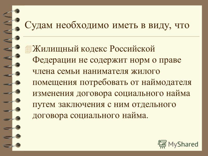 Судам необходимо иметь в виду, что 4 Жилищный кодекс Российской Федерации не содержит норм о праве члена семьи нанимателя жилого помещения потребовать от наймодателя изменения договора социального найма путем заключения с ним отдельного договора соци