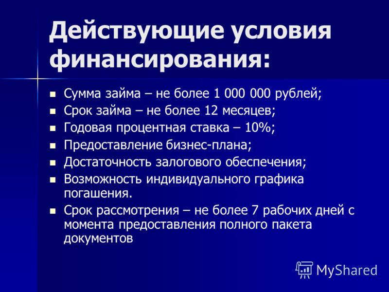 Действующие условия финансирования: Сумма займа – не более 1 000 000 рублей; Срок займа – не более 12 месяцев; Годовая процентная ставка – 10%; Предоставление бизнес-плана; Достаточность залогового обеспечения; Возможность индивидуального графика пог