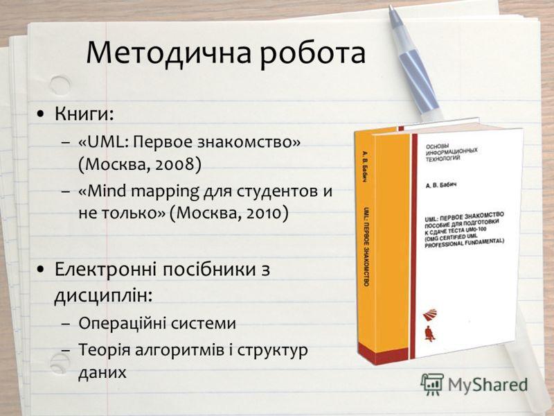 Методична робота Книги: –«UML: Первое знакомство» (Москва, 2008) –«Mind mapping для студентов и не только» (Москва, 2010) Електронні посібники з дисциплін: –Операційні системи –Теорія алгоритмів і структур даних