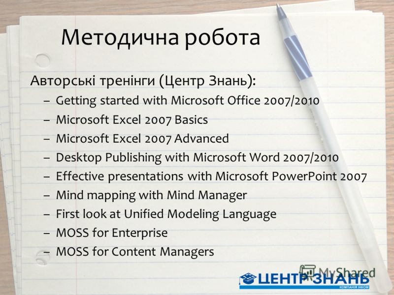 Методична робота Авторські тренінги (Центр Знань): –Getting started with Microsoft Office 2007/2010 –Microsoft Excel 2007 Basics –Microsoft Excel 2007 Advanced –Desktop Publishing with Microsoft Word 2007/2010 –Effective presentations with Microsoft