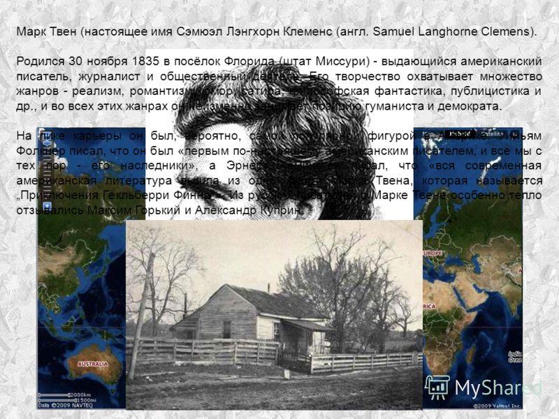 Марк Твен (настоящее имя Сэмюэл Лэнгхорн Клеменс (англ. Samuel Langhorne Clemens). Родился 30 ноября 1835 в посёлок Флорида (штат Миссури) - выдающийся американский писатель, журналист и общественный деятель. Его творчество охватывает множество жанро