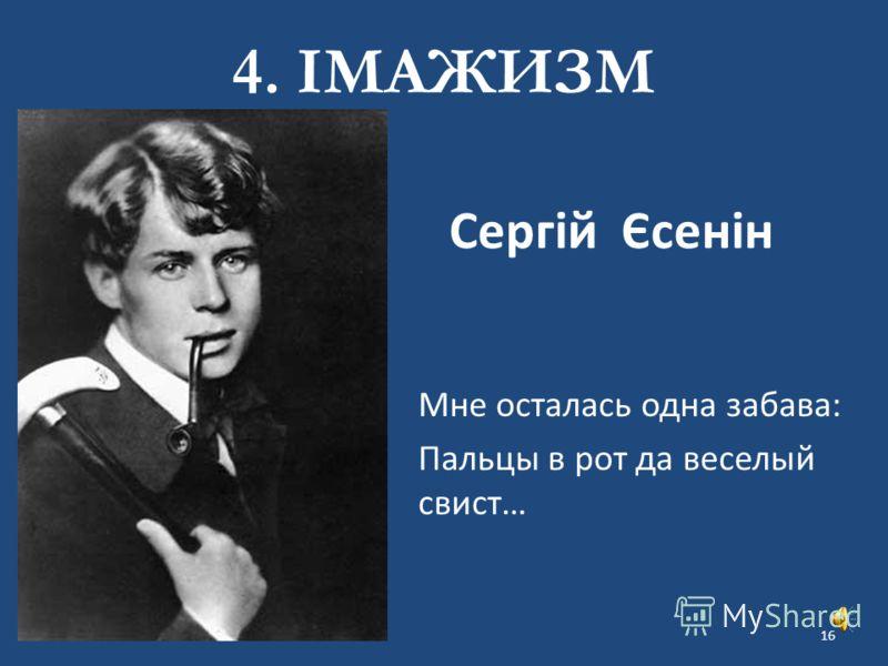 Сергій Єсенін Мне осталась одна забава: Пальцы в рот да веселый свист… 4. ІМАЖИЗМ 16