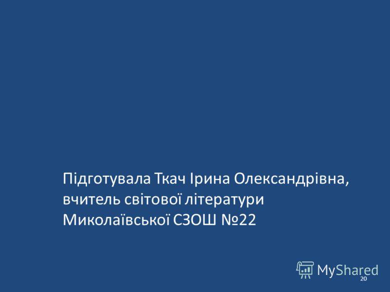 Підготувала Ткач Ірина Олександрівна, вчитель світової літератури Миколаївської СЗОШ 22 20