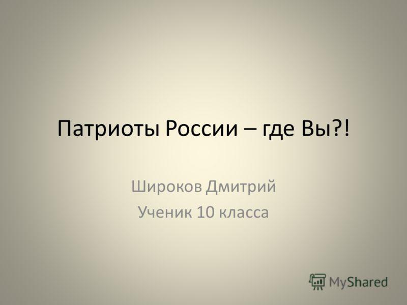 Патриоты России – где Вы?! Широков Дмитрий Ученик 10 класса