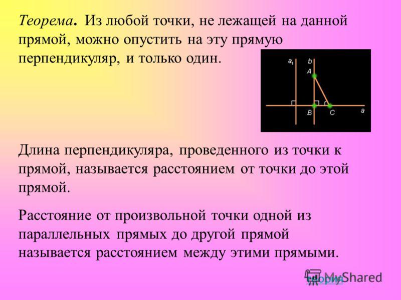 Теорема. Из любой точки, не лежащей на данной прямой, можно опустить на эту прямую перпендикуляр, и только один. Длина перпендикуляра, проведенного из точки к прямой, называется расстоянием от точки до этой прямой. Расстояние от произвольной точки од