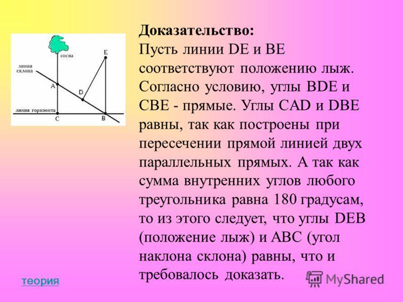 Доказательство: Пусть линии DE и BE соответствуют положению лыж. Согласно условию, углы BDE и CBE - прямые. Углы CAD и DBE равны, так как построены при пересечении прямой линией двух параллельных прямых. А так как сумма внутренних углов любого треуго