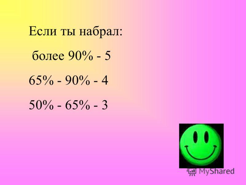Если ты набрал: более 90% - 5 65% - 90% - 4 50% - 65% - 3
