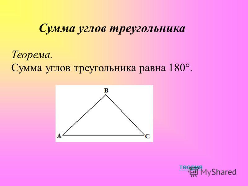 Сумма углов треугольника Теорема. Сумма углов треугольника равна 180°. теория