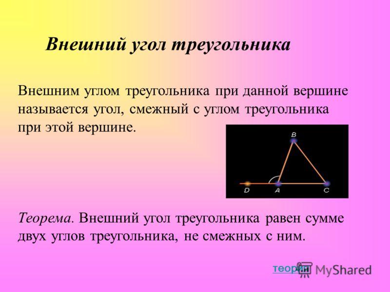 Внешний угол треугольника Внешним углом треугольника при данной вершине называется угол, смежный с углом треугольника при этой вершине. Теорема. Внешний угол треугольника равен сумме двух углов треугольника, не смежных с ним. теория