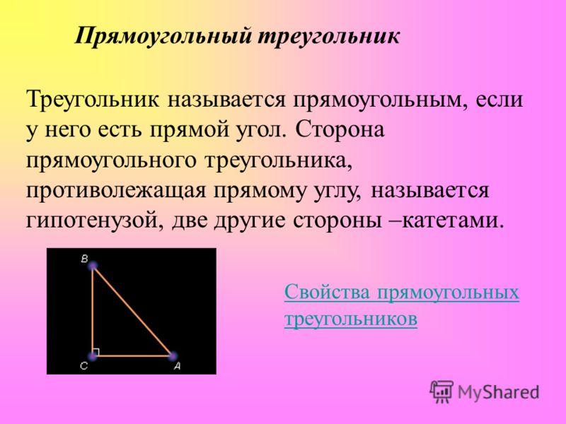 Прямоугольный треугольник Треугольник называется прямоугольным, если у него есть прямой угол. Сторона прямоугольного треугольника, противолежащая прямому углу, называется гипотенузой, две другие стороны –катетами. Свойства прямоугольных треугольников