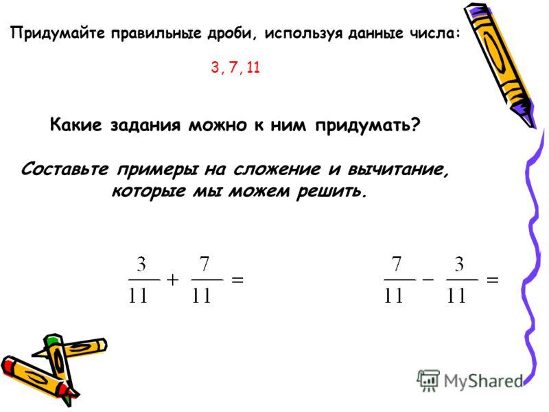 Придумайте правильные дроби, используя данные числа: 3, 7, 11 Какие задания можно к ним придумать? Составьте примеры на сложение и вычитание, которые мы можем решить.