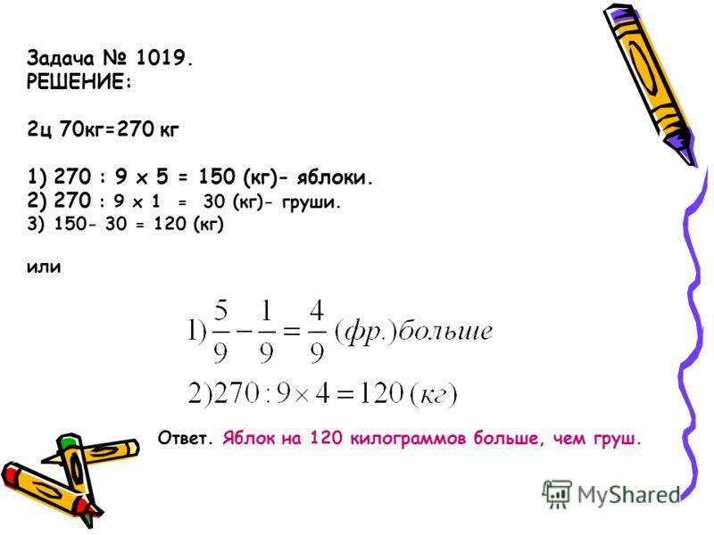 Задача 1019. РЕШЕНИЕ: 2ц 70кг=270 кг 1)270 : 9 x 5 = 150 (кг)- яблоки. 2)270 : 9 x 1 = 30 (кг)- груши. 3)150- 30 = 120 (кг) или Ответ. Яблок на 120 килограммов больше, чем груш.