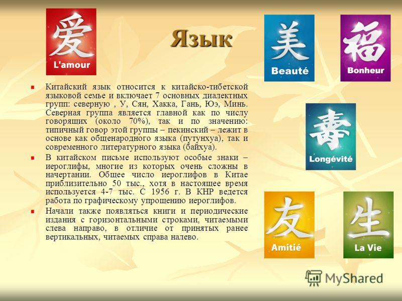 Язык Китайский язык относится к китайско-тибетской языковой семье и включает 7 основных диалектных групп: северную, У, Сян, Хакка, Гань, Юэ, Минь. Северная группа является главной как по числу говорящих (около 70%), так и по значению: типичный говор