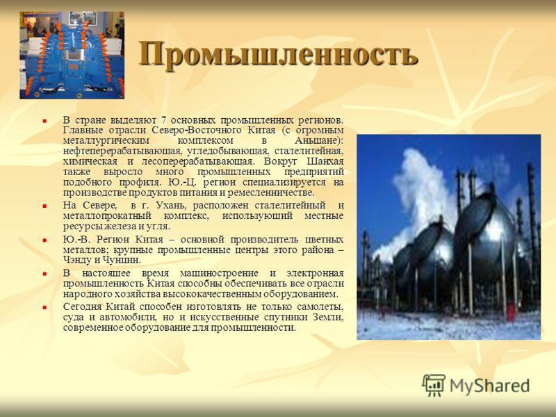 Промышленность В стране выделяют 7 основных промышленных регионов. Главные отрасли Северо-Восточного Китая (с огромным металлургическим комплексом в Аньшане): нефтеперерабатывающая, угледобывающая, сталелитейная, химическая и лесоперерабатывающая. Во