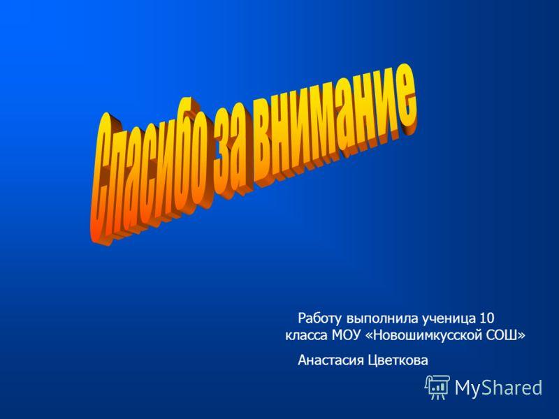 Работу выполнила ученица 10 класса МОУ «Новошимкусской СОШ» Анастасия Цветкова