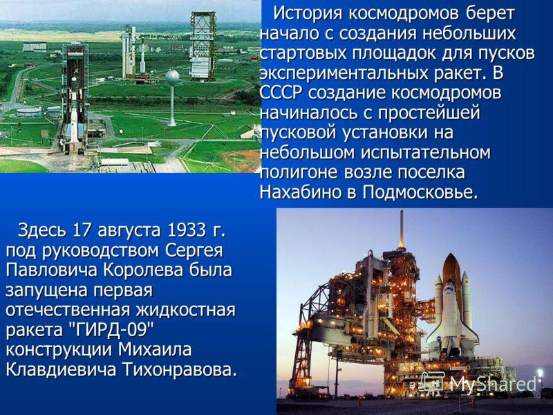 История космодромов берет начало с создания небольших стартовых площадок для пусков экспериментальных ракет. В СССР создание космодромов начиналось с простейшей пусковой установки на небольшом испытательном полигоне возле поселка Нахабино в Подмосков