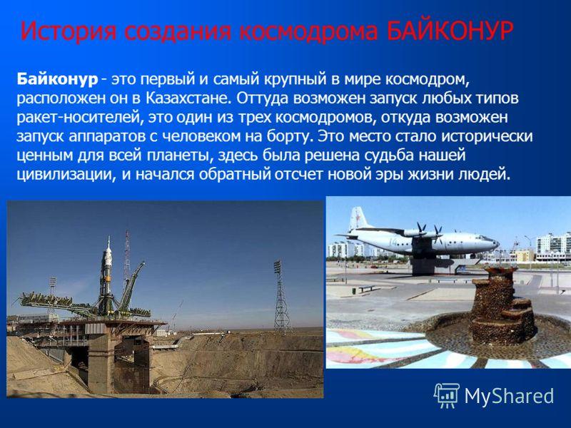 История создания космодрома БАЙКОНУР Байконур - это первый и самый крупный в мире космодром, расположен он в Казахстане. Оттуда возможен запуск любых типов ракет-носителей, это один из трех космодромов, откуда возможен запуск аппаратов с человеком на