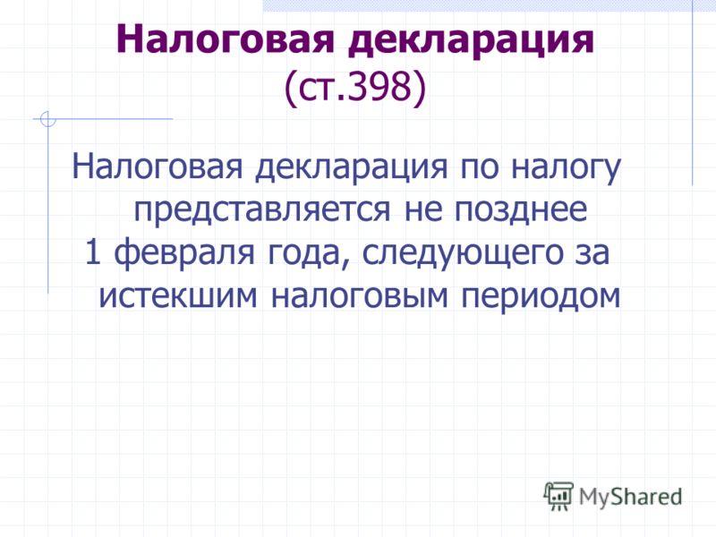 Налоговая декларация (ст.398) Налоговая декларация по налогу представляется не позднее 1 февраля года, следующего за истекшим налоговым периодом