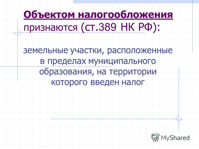 Объектом налогообложения признаются (ст. 389 НК РФ): земельные участки, расположенные в пределах муниципального образования, на территории которого введен налог