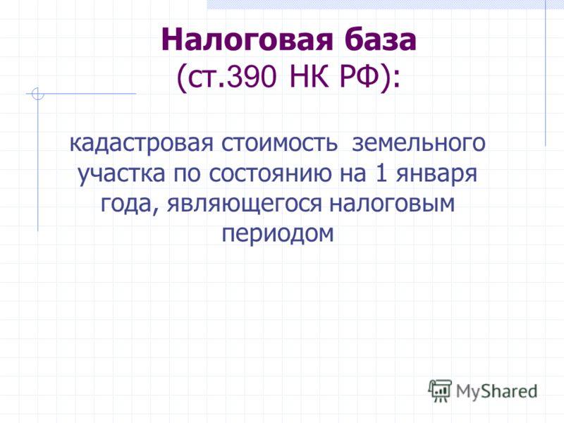Налоговая база (ст. 390 НК РФ): кадастровая стоимость земельного участка по состоянию на 1 января года, являющегося налоговым периодом