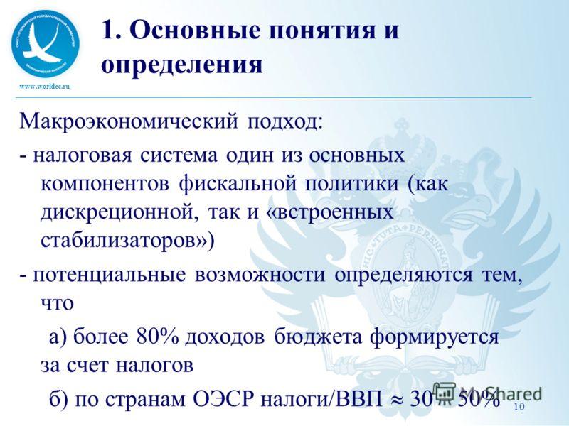 www.worldec.ru 10 1. Основные понятия и определения Макроэкономический подход: - налоговая система один из основных компонентов фискальной политики (как дискреционной, так и «встроенных стабилизаторов») - потенциальные возможности определяются тем, ч