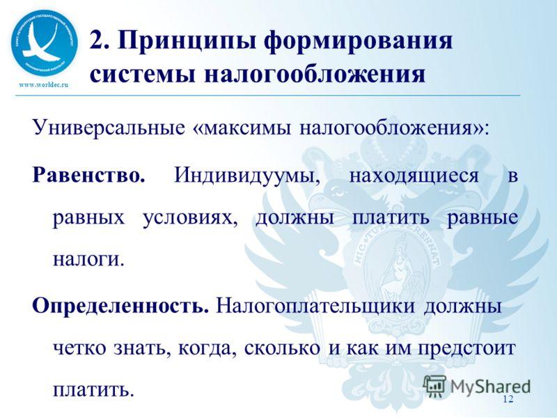 www.worldec.ru 12 2. Принципы формирования системы налогообложения Универсальные «максимы налогообложения»: Равенство. Индивидуумы, находящиеся в равных условиях, должны платить равные налоги. Определенность. Налогоплательщики должны четко знать, ког