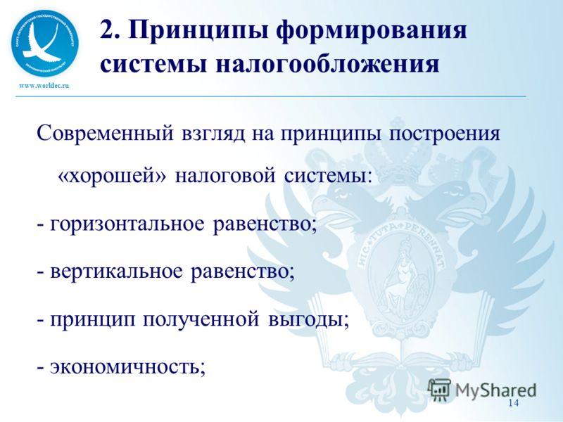 www.worldec.ru 14 2. Принципы формирования системы налогообложения Современный взгляд на принципы построения «хорошей» налоговой системы: - горизонтальное равенство; - вертикальное равенство; - принцип полученной выгоды; - экономичность;