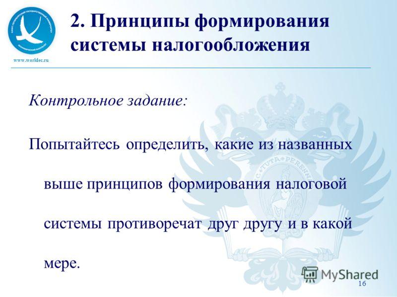 www.worldec.ru 16 2. Принципы формирования системы налогообложения Контрольное задание: Попытайтесь определить, какие из названных выше принципов формирования налоговой системы противоречат друг другу и в какой мере.