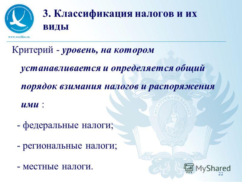 www.worldec.ru 3. Классификация налогов и их виды Критерий - уровень, на котором устанавливается и определяется общий порядок взимания налогов и распоряжения ими : - федеральные налоги; - региональные налоги; - местные налоги. 22