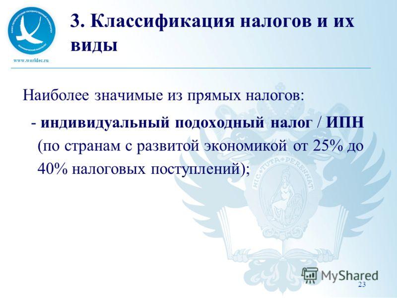 www.worldec.ru 23 3. Классификация налогов и их виды Наиболее значимые из прямых налогов: - индивидуальный подоходный налог / ИПН (по странам с развитой экономикой от 25% до 40% налоговых поступлений);