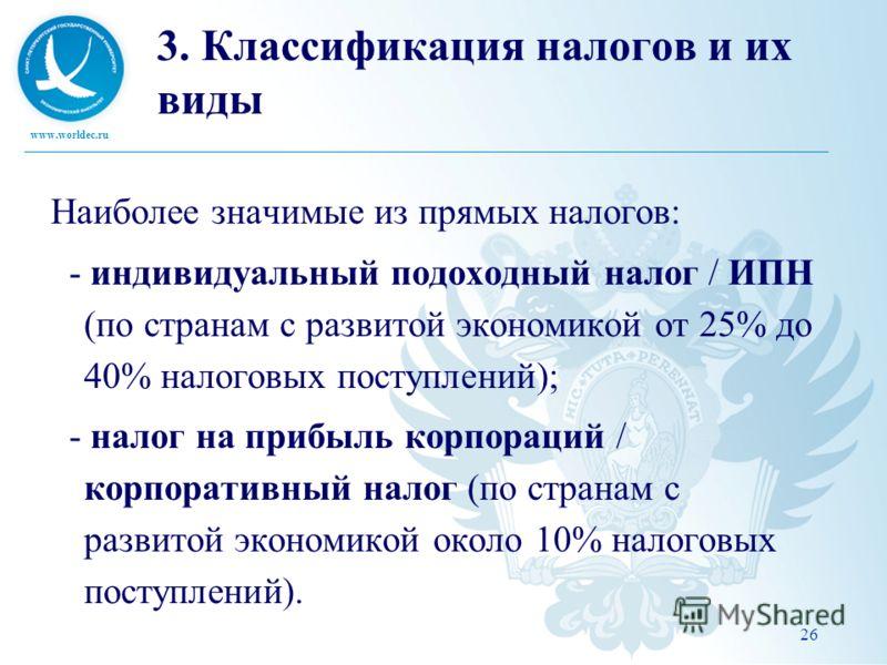 www.worldec.ru 26 3. Классификация налогов и их виды Наиболее значимые из прямых налогов: - индивидуальный подоходный налог / ИПН (по странам с развитой экономикой от 25% до 40% налоговых поступлений); - налог на прибыль корпораций / корпоративный на