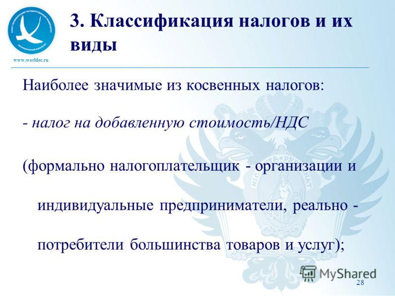 www.worldec.ru 28 3. Классификация налогов и их виды Наиболее значимые из косвенных налогов: - налог на добавленную стоимость/НДС (формально налогоплательщик - организации и индивидуальные предприниматели, реально - потребители большинства товаров и