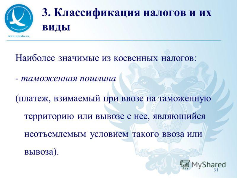 www.worldec.ru 31 3. Классификация налогов и их виды Наиболее значимые из косвенных налогов: - таможенная пошлина (платеж, взимаемый при ввозе на таможенную территорию или вывозе с нее, являющийся неотъемлемым условием такого ввоза или вывоза).