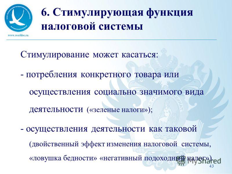 www.worldec.ru 43 6. Стимулирующая функция налоговой системы Стимулирование может касаться: - потребления конкретного товара или осуществления социально значимого вида деятельности («зеленые налоги»); - осуществления деятельности как таковой (двойств