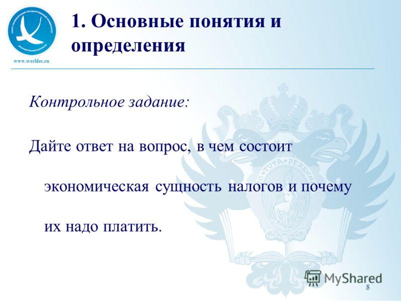 www.worldec.ru 8 1. Основные понятия и определения Контрольное задание: Дайте ответ на вопрос, в чем состоит экономическая сущность налогов и почему их надо платить.