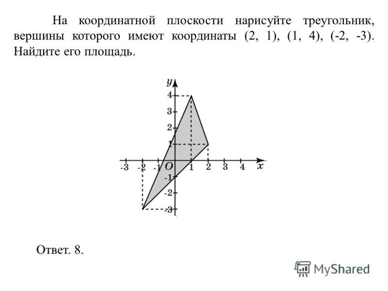 На координатной плоскости нарисуйте треугольник, вершины которого имеют координаты (2, 1), (1, 4), (-2, -3). Найдите его площадь. Ответ. 8.
