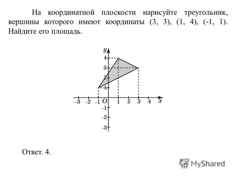 На координатной плоскости нарисуйте треугольник, вершины которого имеют координаты (3, 3), (1, 4), (-1, 1). Найдите его площадь. Ответ. 4.
