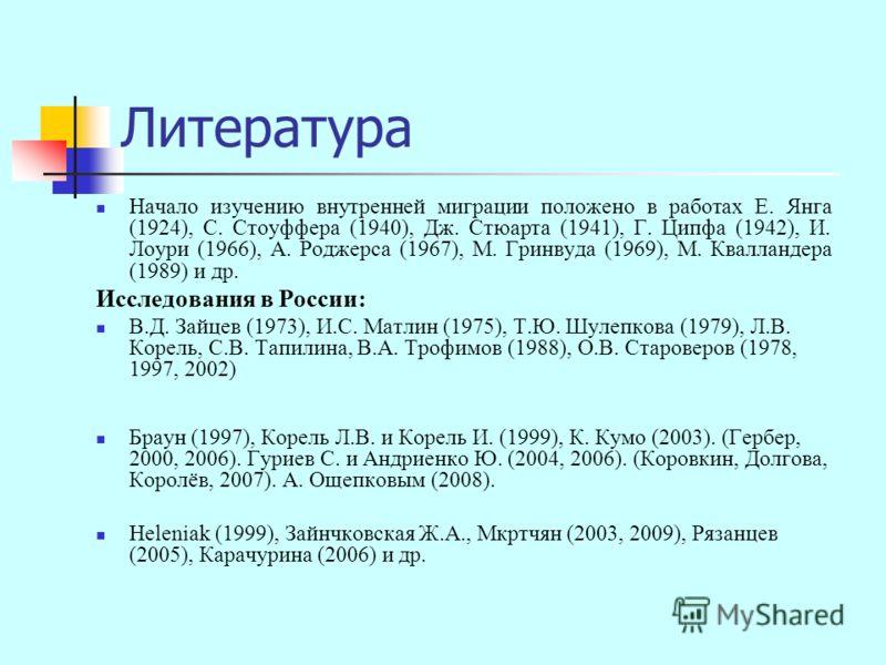 Литература Начало изучению внутренней миграции положено в работах Е. Янга (1924), С. Стоуффера (1940), Дж. Стюарта (1941), Г. Ципфа (1942), И. Лоури (1966), А. Роджерса (1967), М. Гринвуда (1969), М. Квалландера (1989) и др. Исследования в России: В.