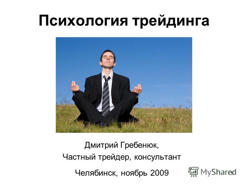 1 Психология трейдинга Дмитрий Гребенюк, Частный трейдер, консультант Челябинск, ноябрь 2009