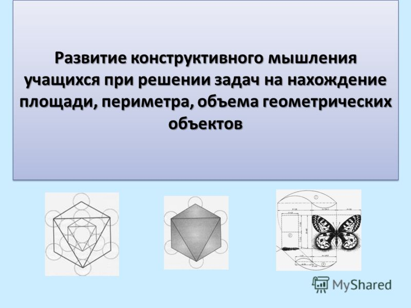 Развитие конструктивного мышления учащихся при решении задач на нахождение площади, периметра, объема геометрических объектов