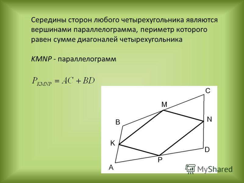 Середины сторон любого четырехугольника являются вершинами параллелограмма, периметр которого равен сумме диагоналей четырехугольника KMNP - параллелограмм