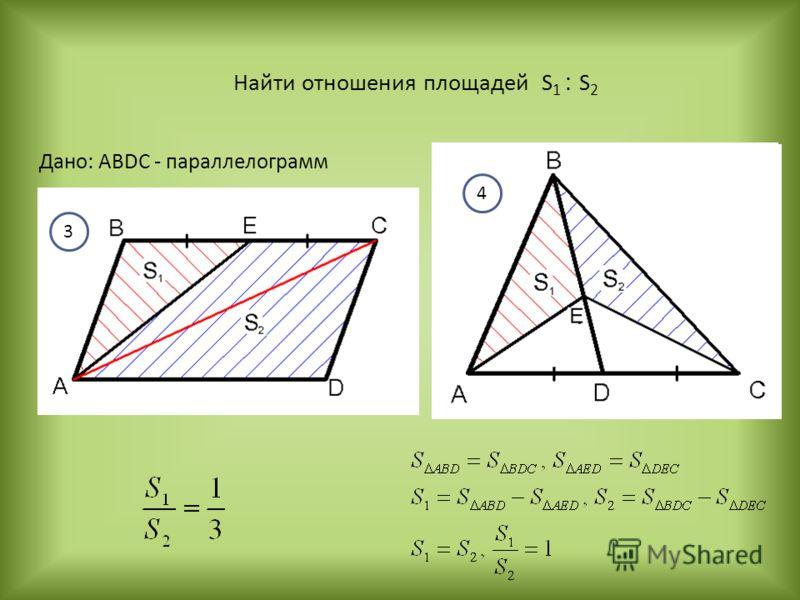 Найти отношения площадей S 1 : S 2 3 4 Дано: ABDC - параллелограмм 4