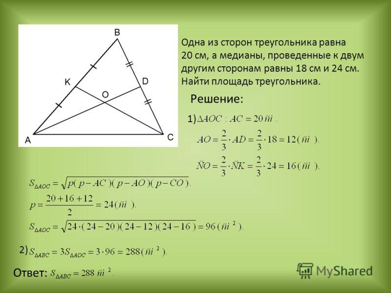 Одна из сторон треугольника равна 20 см, а медианы, проведенные к двум другим сторонам равны 18 см и 24 см. Найти площадь треугольника. Решение: 1) Ответ: 2)