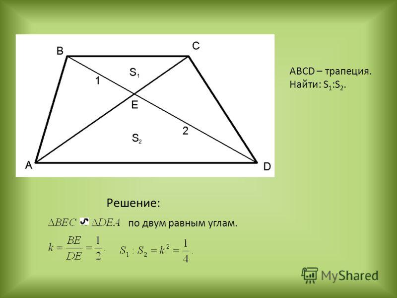 Решение: по двум равным углам. ABCD – трапеция. Найти: S 1 :S 2.
