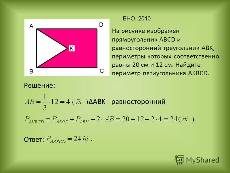 На рисунке изображен прямоугольник ABCD и равносторонний треугольник ABK, периметры которых соответственно равны 20 см и 12 см. Найдите периметр пятиугольника AKBCD. Решение: Ответ: ABK - равносторонний ВНО, 2010