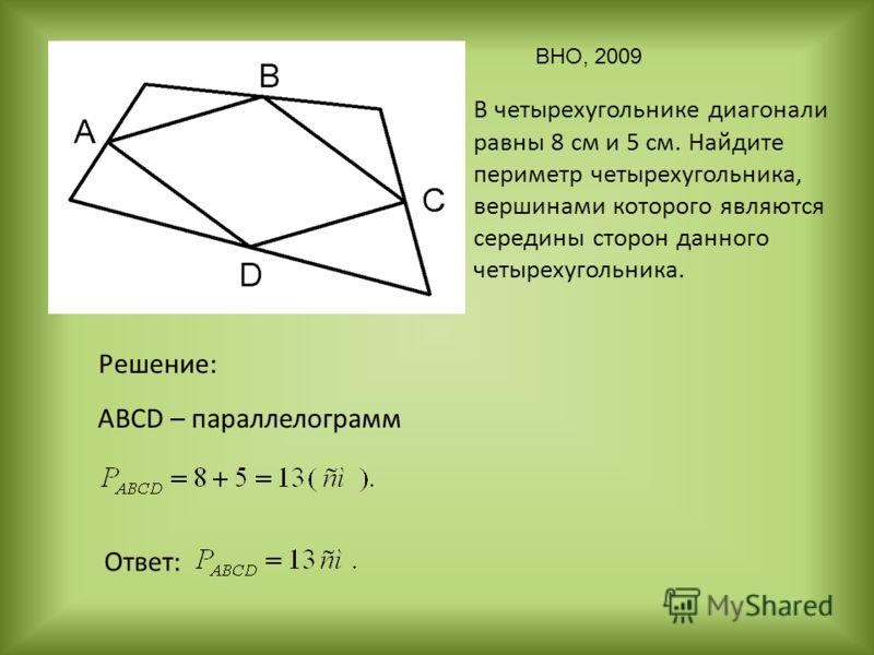В четырехугольнике диагонали равны 8 см и 5 см. Найдите периметр четырехугольника, вершинами которого являются середины сторон данного четырехугольника. Решение: Ответ: ABСD – параллелограмм ВНО, 2009